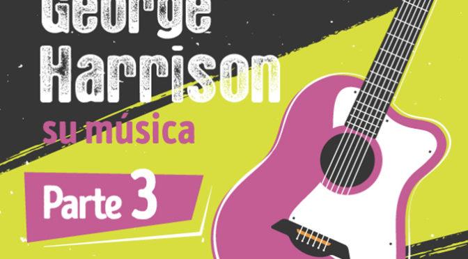 PARTE 3, GEORGE HARRISON: SU MÚSICA